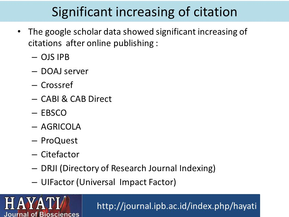 Significant increasing of citation The google scholar data showed significant increasing of citations after online publishing : – OJS IPB – DOAJ server – Crossref – CABI & CAB Direct – EBSCO – AGRICOLA – ProQuest – Citefactor – DRJI (Directory of Research Journal Indexing) – UIFactor (Universal Impact Factor) http://journal.ipb.ac.id/index.php/hayati