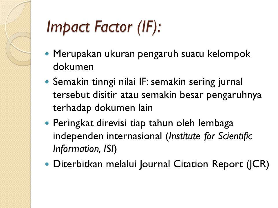 Impact Factor (IF): Merupakan ukuran pengaruh suatu kelompok dokumen Semakin tinngi nilai IF: semakin sering jurnal tersebut disitir atau semakin besar pengaruhnya terhadap dokumen lain Peringkat direvisi tiap tahun oleh lembaga independen internasional (Institute for Scientific Information, ISI) Diterbitkan melalui Journal Citation Report (JCR)