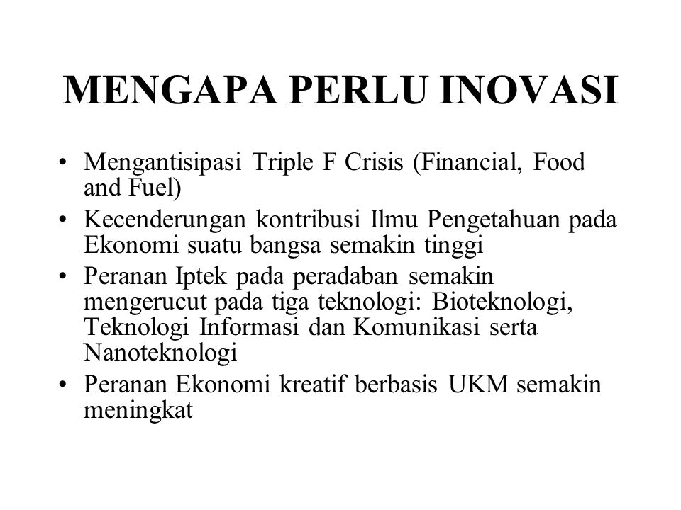 MENGAPA PERLU INOVASI Mengantisipasi Triple F Crisis (Financial, Food and Fuel) Kecenderungan kontribusi Ilmu Pengetahuan pada Ekonomi suatu bangsa se