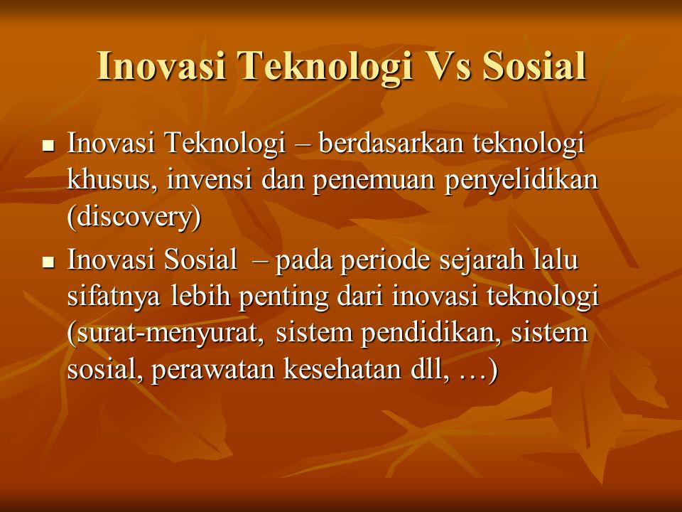 Inovasi Teknologi Vs Sosial Inovasi Teknologi – berdasarkan teknologi khusus, invensi dan penemuan penyelidikan (discovery) Inovasi Teknologi – berdasarkan teknologi khusus, invensi dan penemuan penyelidikan (discovery) Inovasi Sosial – pada periode sejarah lalu sifatnya lebih penting dari inovasi teknologi (surat-menyurat, sistem pendidikan, sistem sosial, perawatan kesehatan dll, …) Inovasi Sosial – pada periode sejarah lalu sifatnya lebih penting dari inovasi teknologi (surat-menyurat, sistem pendidikan, sistem sosial, perawatan kesehatan dll, …)