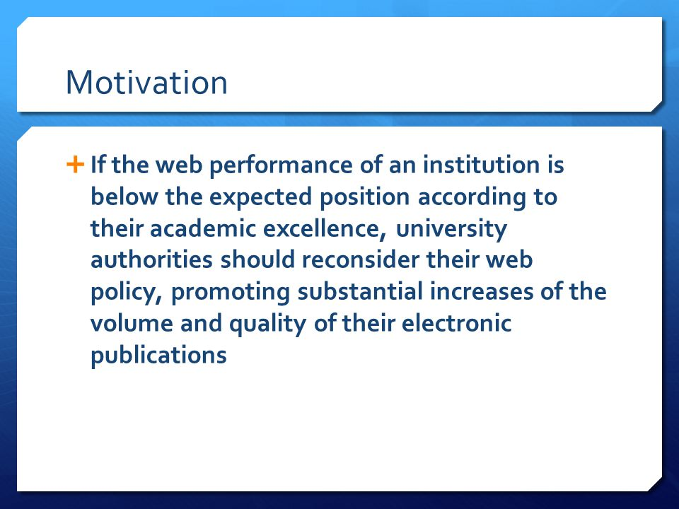 Motivation  If the web performance of an institution is below the expected position according to their academic excellence, university authorities should reconsider their web policy, promoting substantial increases of the volume and quality of their electronic publications