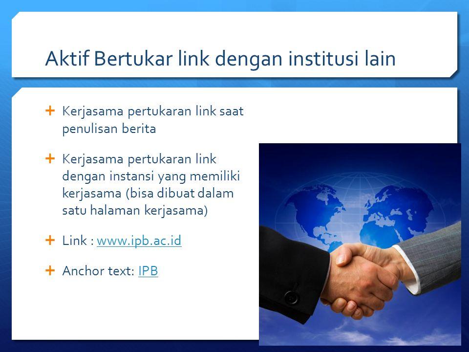 Aktif Bertukar link dengan institusi lain  Kerjasama pertukaran link saat penulisan berita  Kerjasama pertukaran link dengan instansi yang memiliki
