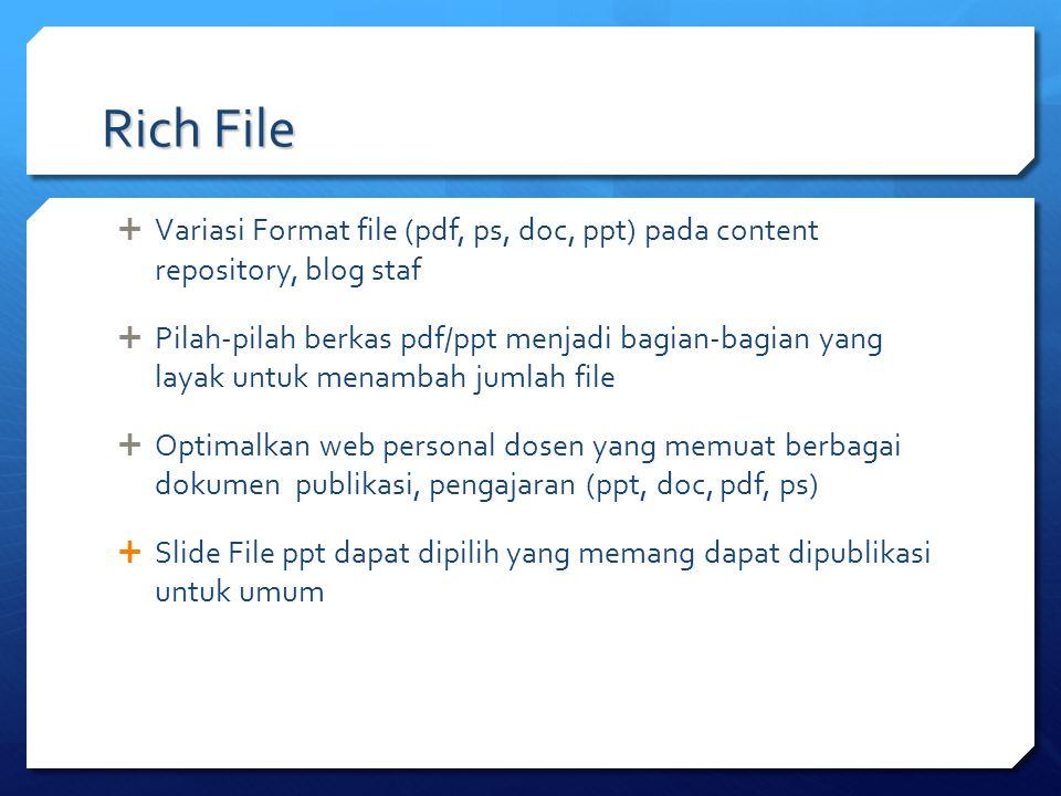 Rich File  Variasi Format file (pdf, ps, doc, ppt) pada content repository, blog staf  Pilah-pilah berkas pdf/ppt menjadi bagian-bagian yang layak u