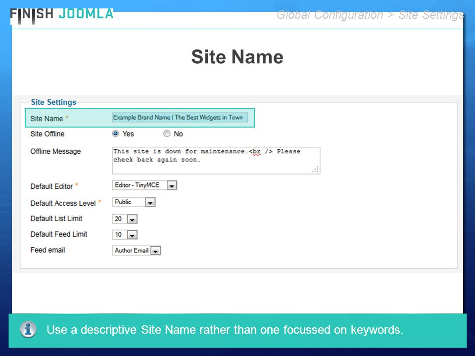 Site Name Global Configuration > Site Settings Use a descriptive Site Name rather than one focussed on keywords.