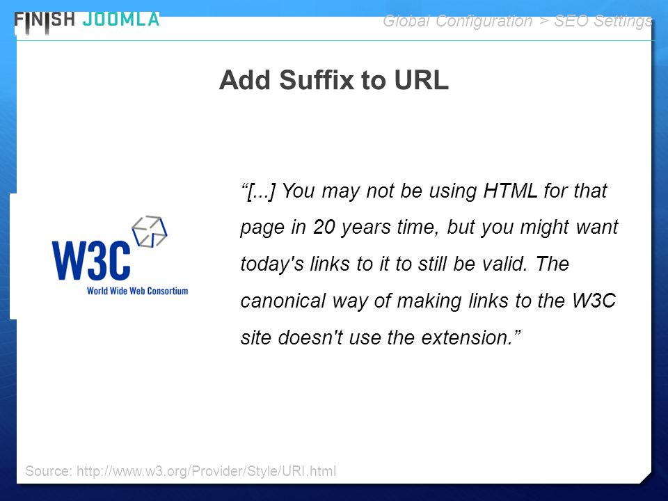 Add Suffix to URL Global Configuration > SEO Settings [...] You may not be using HTML for that page in 20 years time, but you might want today s links to it to still be valid.