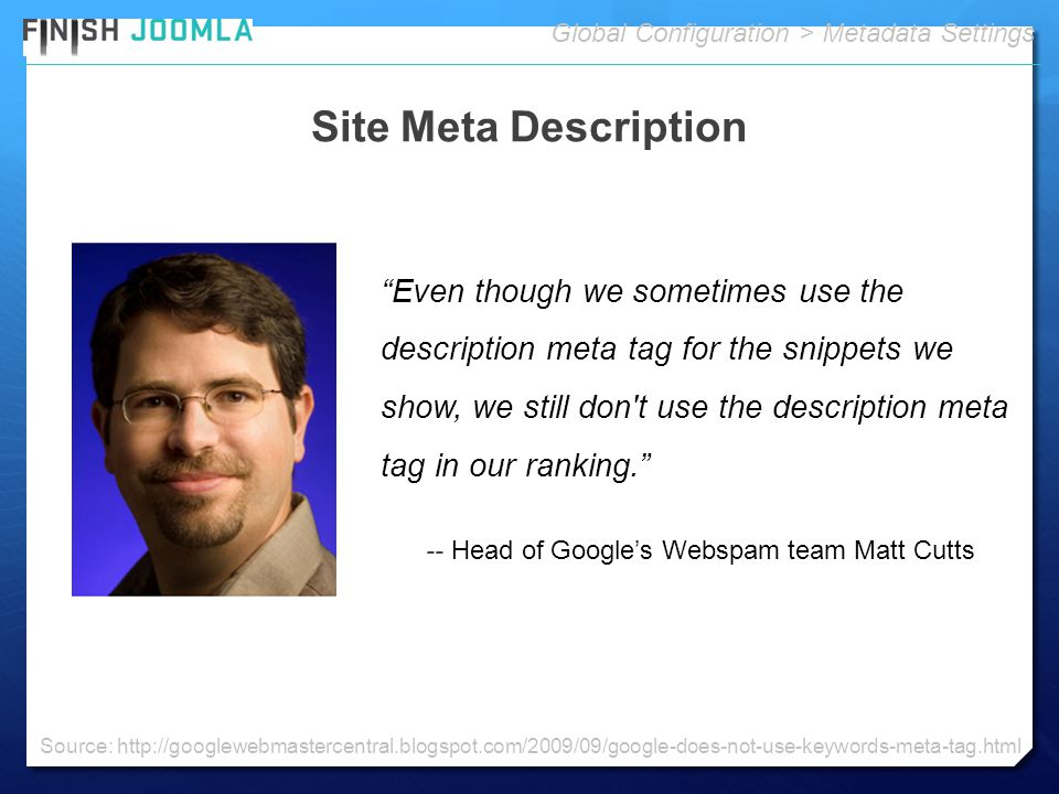 Site Meta Description Global Configuration > Metadata Settings Even though we sometimes use the description meta tag for the snippets we show, we still don t use the description meta tag in our ranking. -- Head of Google's Webspam team Matt Cutts Source: http://googlewebmastercentral.blogspot.com/2009/09/google-does-not-use-keywords-meta-tag.html