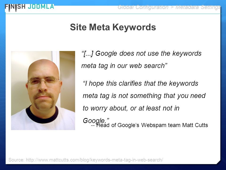 Site Meta Keywords Global Configuration > Metadata Settings -- Head of Google's Webspam team Matt Cutts Source: http://www.mattcutts.com/blog/keywords-meta-tag-in-web-search/ I hope this clarifies that the keywords meta tag is not something that you need to worry about, or at least not in Google. [...] Google does not use the keywords meta tag in our web search