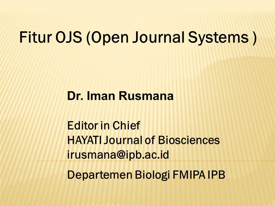 Fitur OJS (Open Journal Systems ) Dr. Iman Rusmana Editor in Chief HAYATI Journal of Biosciences irusmana@ipb.ac.id Departemen Biologi FMIPA IPB