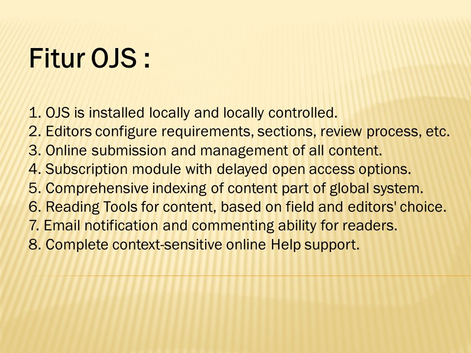 Fitur OJS : 1. OJS is installed locally and locally controlled. 2. Editors configure requirements, sections, review process, etc. 3. Online submission