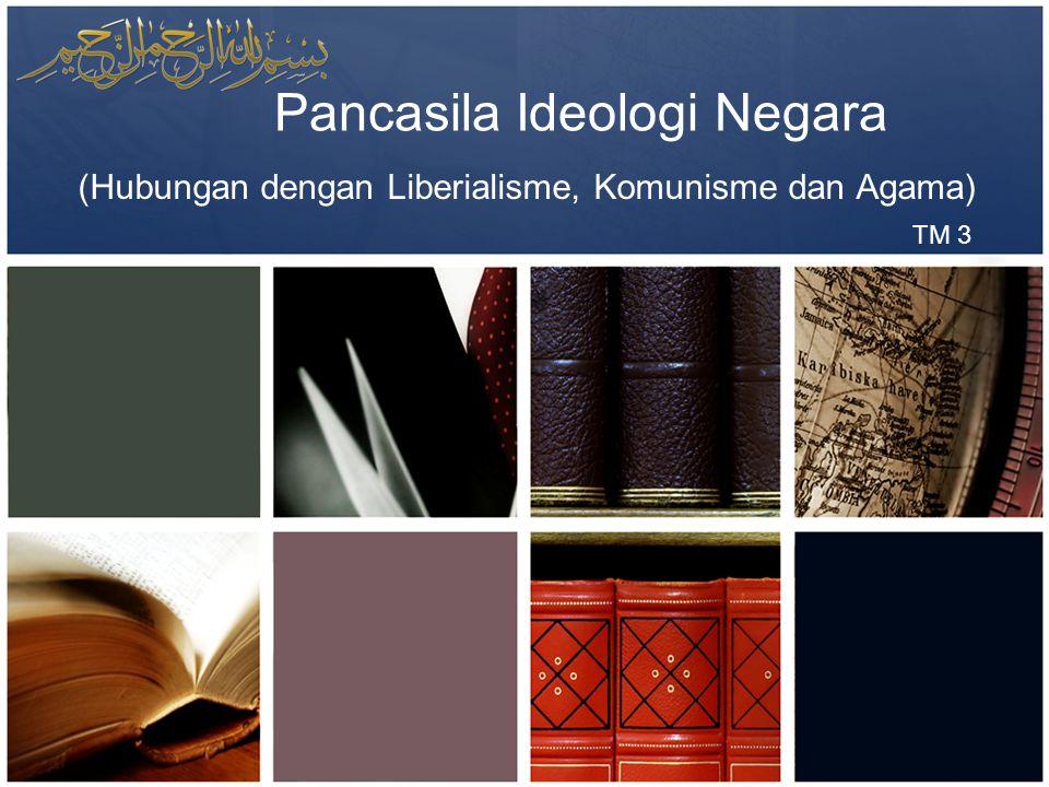 Pancasila Ideologi Negara (Hubungan dengan Liberialisme, Komunisme dan Agama) TM 3