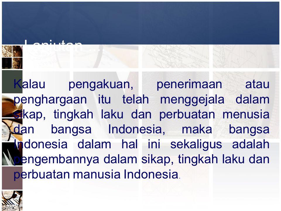 Lanjutan.... Kalau pengakuan, penerimaan atau penghargaan itu telah menggejala dalam sikap, tingkah laku dan perbuatan menusia dan bangsa Indonesia, m