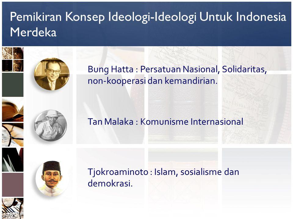Pemikiran Konsep Ideologi-Ideologi Untuk Indonesia Merdeka Bung Hatta : Persatuan Nasional, Solidaritas, non-kooperasi dan kemandirian. Tan Malaka : K