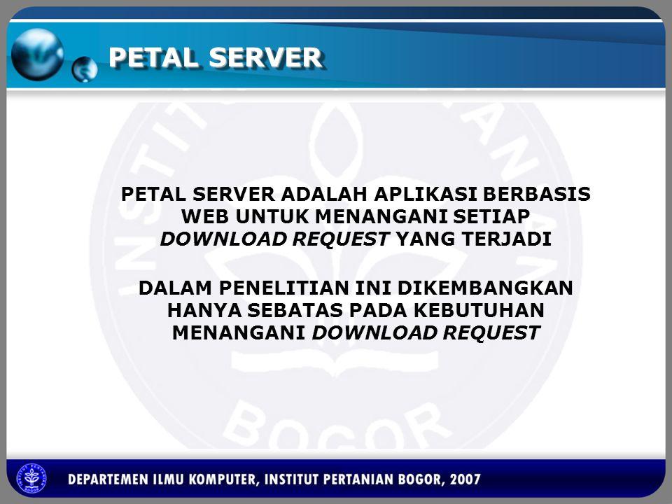 PETAL SERVER PETAL SERVER ADALAH APLIKASI BERBASIS WEB UNTUK MENANGANI SETIAP DOWNLOAD REQUEST YANG TERJADI DALAM PENELITIAN INI DIKEMBANGKAN HANYA SE