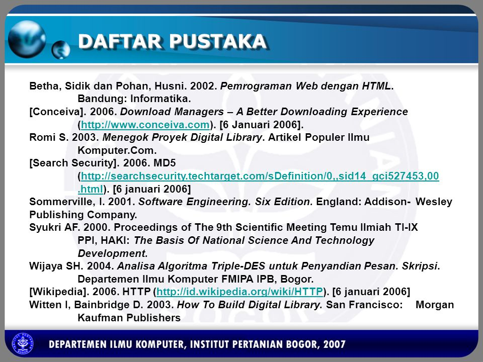 DAFTAR PUSTAKA Betha, Sidik dan Pohan, Husni. 2002. Pemrograman Web dengan HTML. Bandung: Informatika. [Conceiva]. 2006. Download Managers – A Better