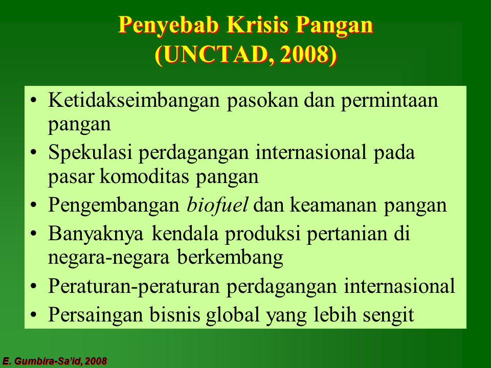 E. Gumbira-Sa'id, 2008 Penyebab Krisis Pangan (UNCTAD, 2008) Ketidakseimbangan pasokan dan permintaan pangan Spekulasi perdagangan internasional pada