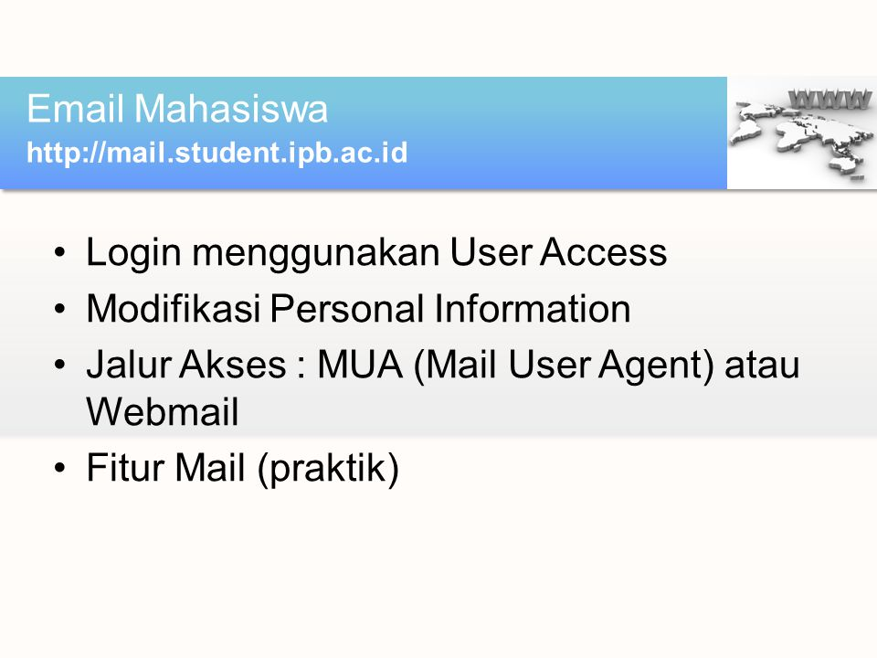 Login menggunakan User Access Modifikasi Personal Information Jalur Akses : MUA (Mail User Agent) atau Webmail Fitur Mail (praktik) Email Mahasiswa http://mail.student.ipb.ac.id
