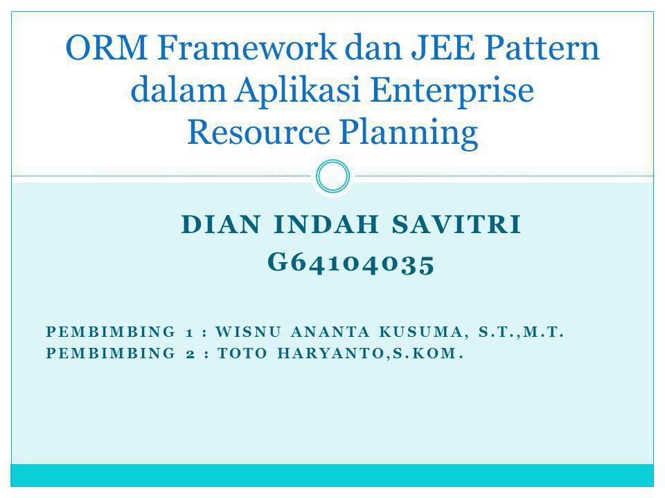 DIAN INDAH SAVITRI G64104035 PEMBIMBING 1 : WISNU ANANTA KUSUMA, S.T.,M.T. PEMBIMBING 2 : TOTO HARYANTO,S.KOM. ORM Framework dan JEE Pattern dalam Apl