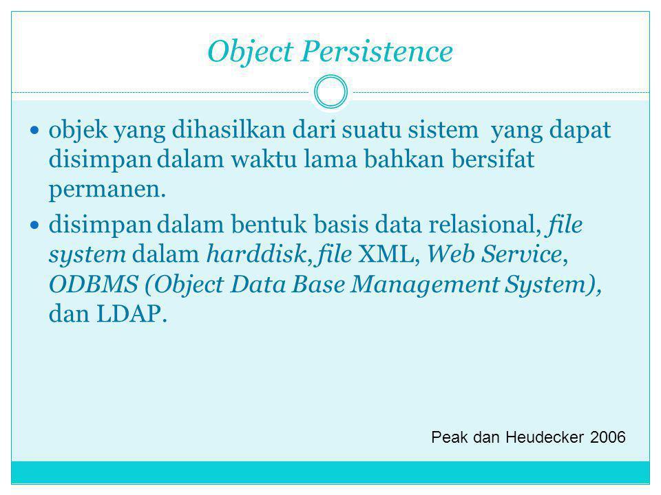 Object Persistence objek yang dihasilkan dari suatu sistem yang dapat disimpan dalam waktu lama bahkan bersifat permanen. disimpan dalam bentuk basis