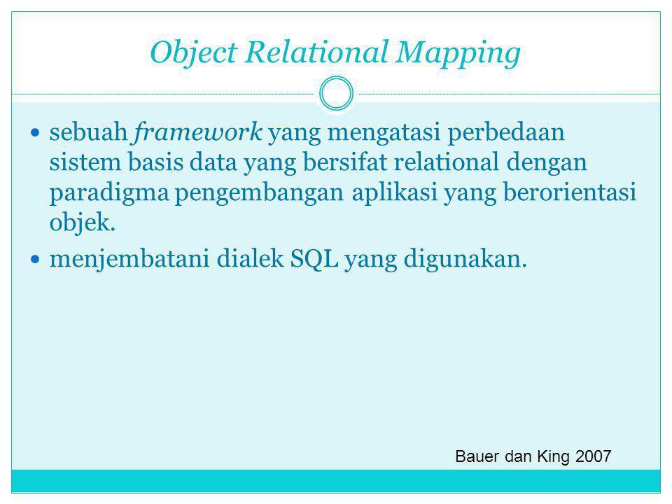 Object Relational Mapping sebuah framework yang mengatasi perbedaan sistem basis data yang bersifat relational dengan paradigma pengembangan aplikasi