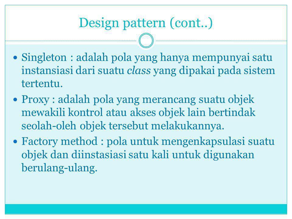 Design pattern (cont..) Singleton : adalah pola yang hanya mempunyai satu instansiasi dari suatu class yang dipakai pada sistem tertentu. Proxy : adal