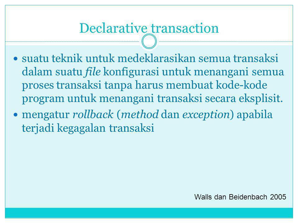 Declarative transaction suatu teknik untuk medeklarasikan semua transaksi dalam suatu file konfigurasi untuk menangani semua proses transaksi tanpa ha