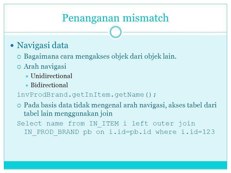 Penanganan mismatch Navigasi data  Bagaimana cara mengakses objek dari objek lain.  Arah navigasi  Unidirectional  Bidirectional invProdBrand.getI