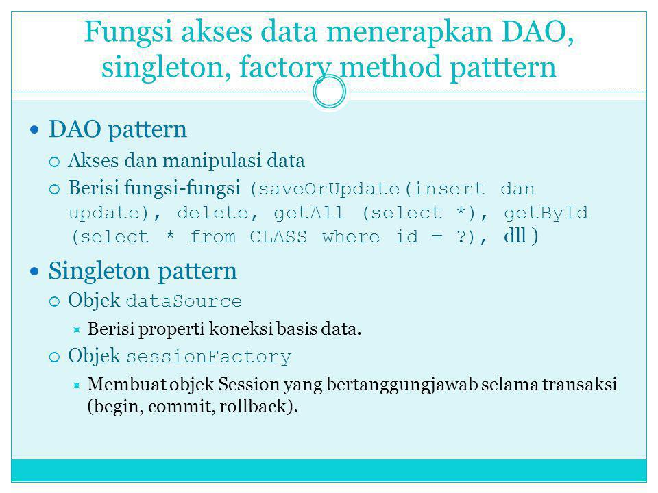 Fungsi akses data menerapkan DAO, singleton, factory method patttern DAO pattern  Akses dan manipulasi data  Berisi fungsi-fungsi (saveOrUpdate(inse