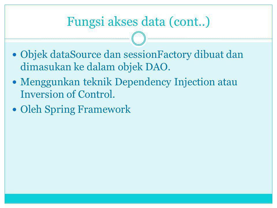 Fungsi akses data (cont..) Objek dataSource dan sessionFactory dibuat dan dimasukan ke dalam objek DAO. Menggunkan teknik Dependency Injection atau In