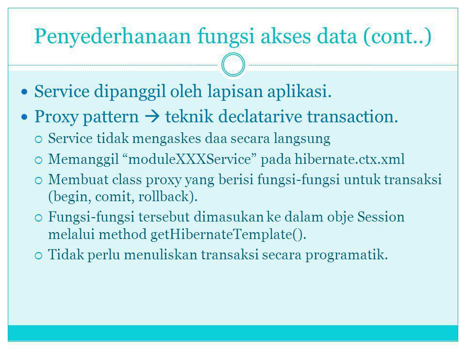 Penyederhanaan fungsi akses data (cont..) Service dipanggil oleh lapisan aplikasi. Proxy pattern  teknik declatarive transaction.  Service tidak men
