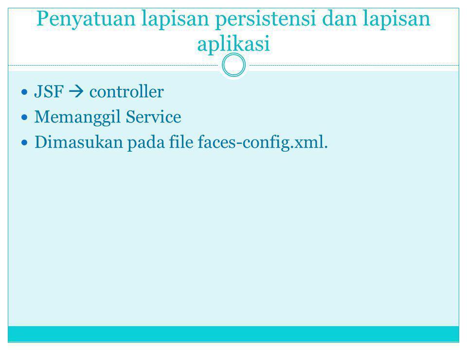 Penyatuan lapisan persistensi dan lapisan aplikasi JSF  controller Memanggil Service Dimasukan pada file faces-config.xml.
