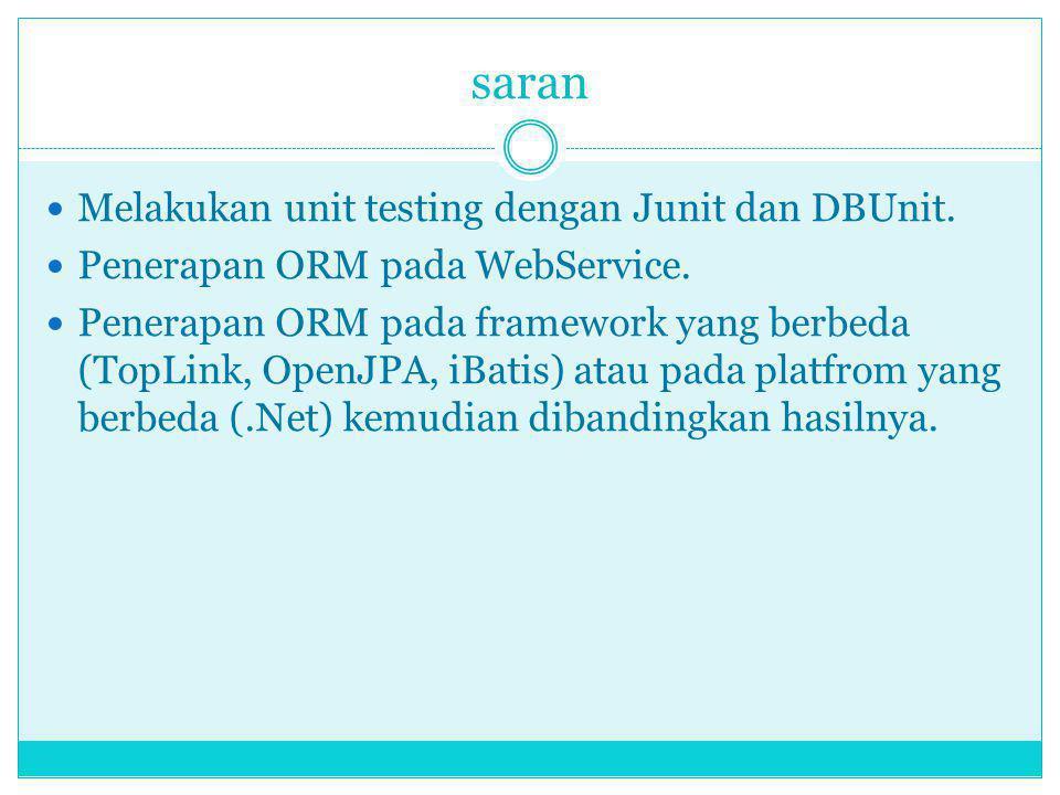 saran Melakukan unit testing dengan Junit dan DBUnit. Penerapan ORM pada WebService. Penerapan ORM pada framework yang berbeda (TopLink, OpenJPA, iBat