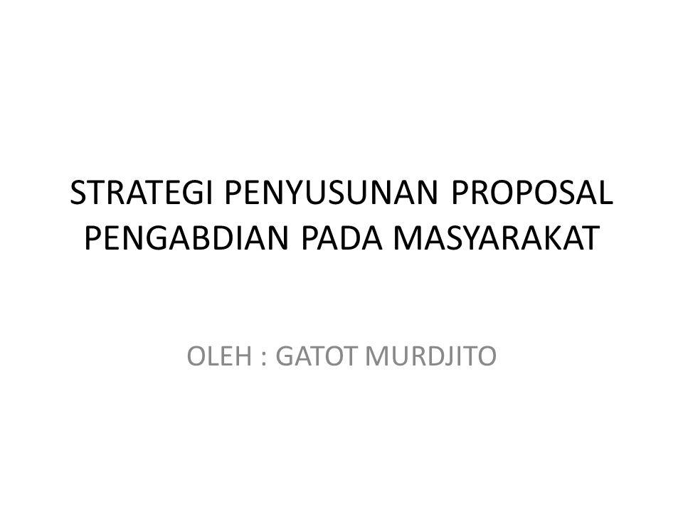 STRATEGI PENYUSUNAN PROPOSAL PENGABDIAN PADA MASYARAKAT OLEH : GATOT MURDJITO
