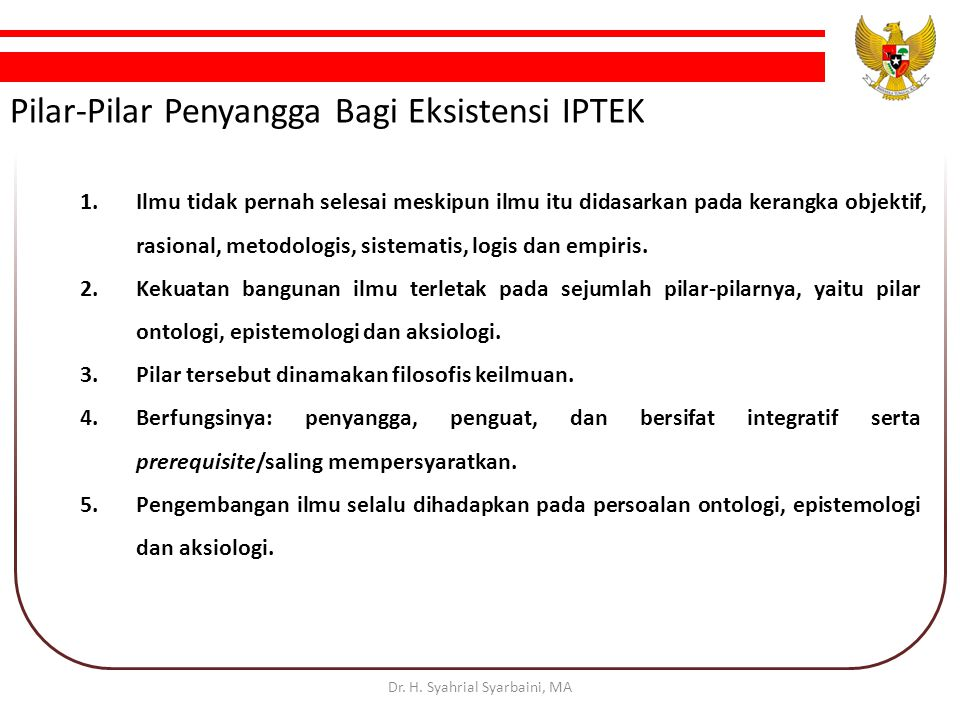 Pilar-Pilar Penyangga Bagi Eksistensi IPTEK 1.Ilmu tidak pernah selesai meskipun ilmu itu didasarkan pada kerangka objektif, rasional, metodologis, sistematis, logis dan empiris.
