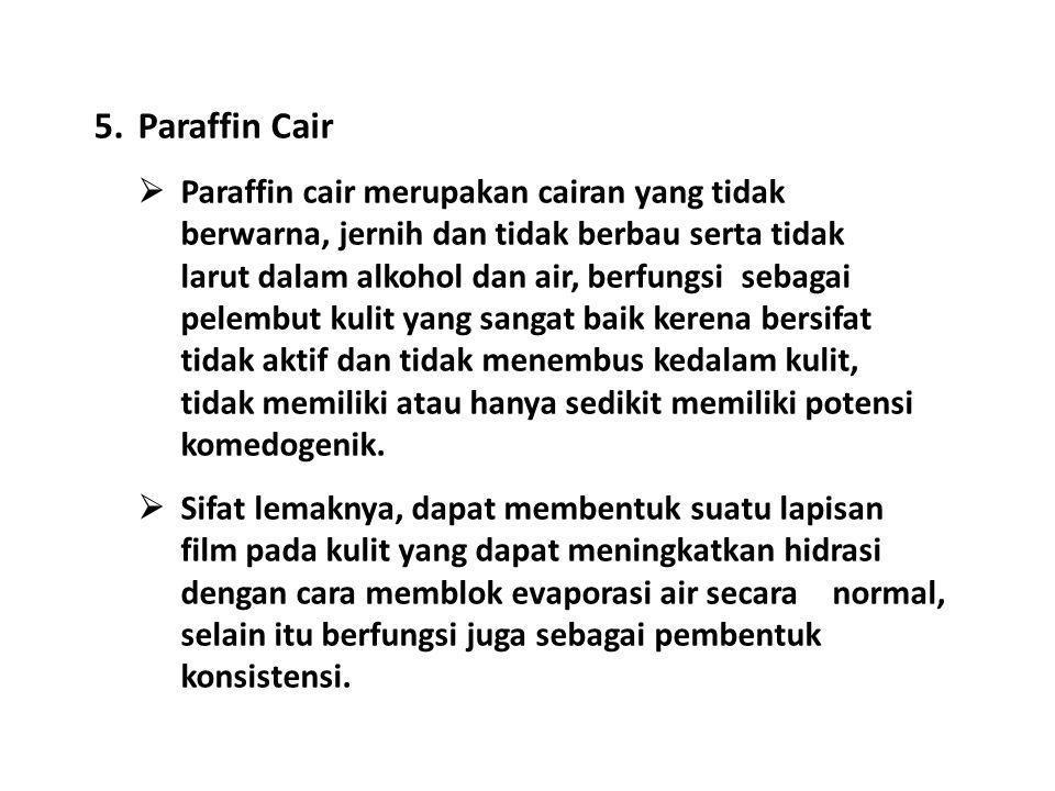 5.Paraffin Cair  Paraffin cair merupakan cairan yang tidak berwarna, jernih dan tidak berbau serta tidak larut dalam alkohol dan air, berfungsi sebag