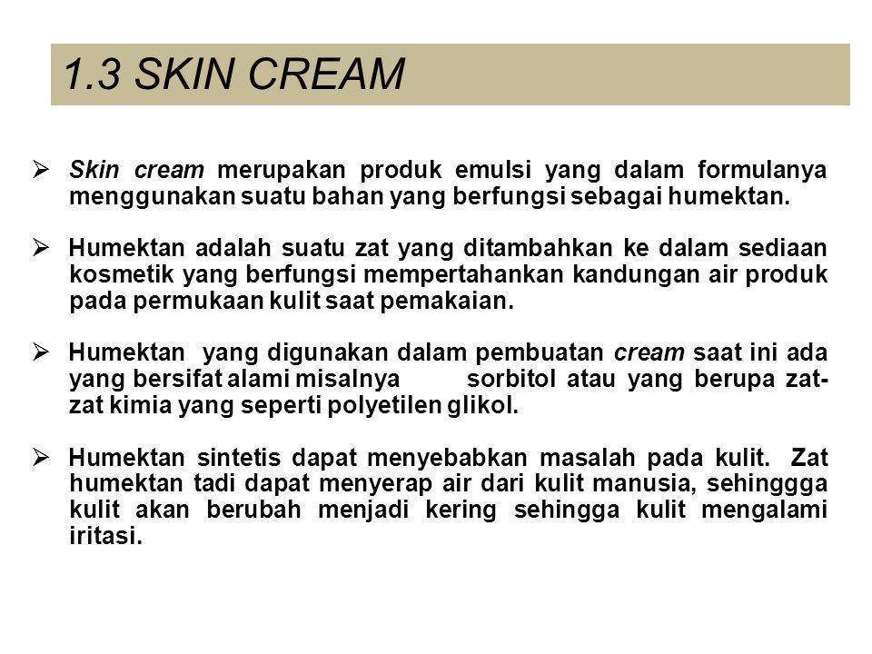 1.3 SKIN CREAM  Skin cream merupakan produk emulsi yang dalam formulanya menggunakan suatu bahan yang berfungsi sebagai humektan.  Humektan adalah s