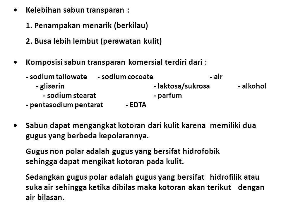 Kelebihan sabun transparan : 1. Penampakan menarik (berkilau) 2. Busa lebih lembut (perawatan kulit) Komposisi sabun transparan komersial terdiri dari