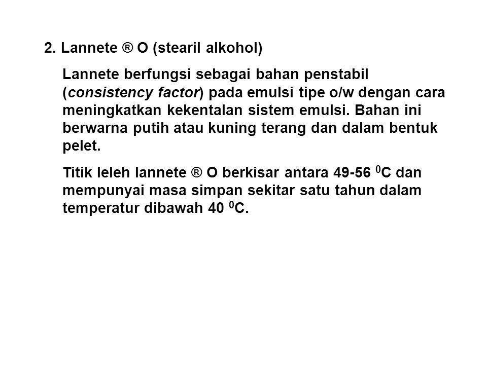 2. Lannete ® O (stearil alkohol) Lannete berfungsi sebagai bahan penstabil (consistency factor) pada emulsi tipe o/w dengan cara meningkatkan kekental