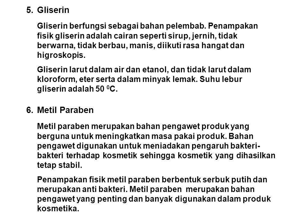 5. Gliserin Gliserin berfungsi sebagai bahan pelembab. Penampakan fisik gliserin adalah cairan seperti sirup, jernih, tidak berwarna, tidak berbau, ma