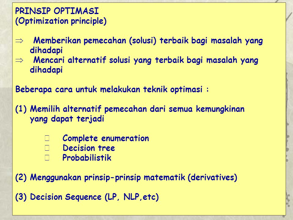PRINSIP OPTIMASI (Optimization principle)  Memberikan pemecahan (solusi) terbaik bagi masalah yang dihadapi  Mencari alternatif solusi yang terbaik bagi masalah yang dihadapi Beberapa cara untuk melakukan teknik optimasi : (1)Memilih alternatif pemecahan dari semua kemungkinan yang dapat terjadi Complete enumeration Decision tree Probabilistik (2)Menggunakan prinsip-prinsip matematik (derivatives) (3)Decision Sequence (LP, NLP,etc)