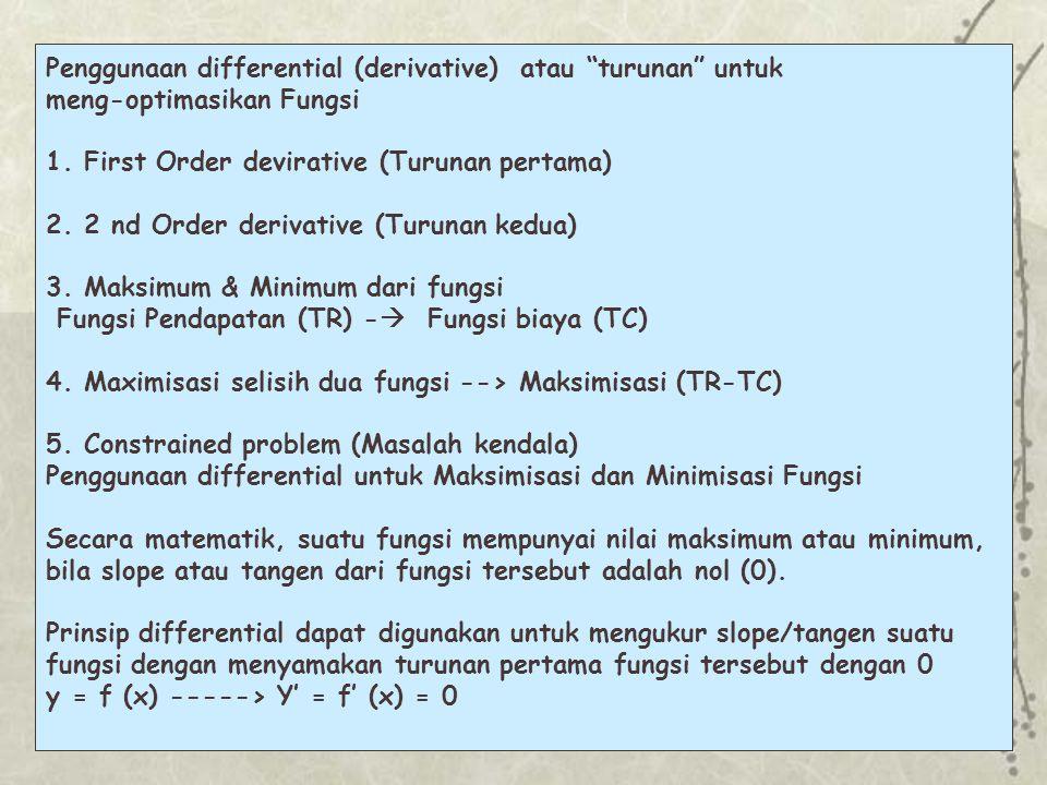 Beberapa Prinsip- prinsip derivatif yang sering digunakan: FungsiTurunan 1.Y=CY' =0 2.Y=X n Y' =n X n- 1 3.Y= k X n Y' = kn X n- 1 4.Y = U + VY' =U ' + V ' 5.Y = U – V Y' =U ' - V ' 6.Y = UV Y' = UV ' + U'V 7.Y = U/VY' = (VU' –UV') / V 2 8.Y = 1/VY'= (-V')/ V 2 Contoh y = f (x)  Profit = f(output)-->  = -10.000 + 400 Q - 2Q 2 Dengan menggunakan teknik differensial dapat dicarai OPTIMASI dari total profit yaitu :  ' = 400 - 4Q = 0 400 = 4Q --> Q = 100 Profit (  ) maks tercapai pada saat Q = 100