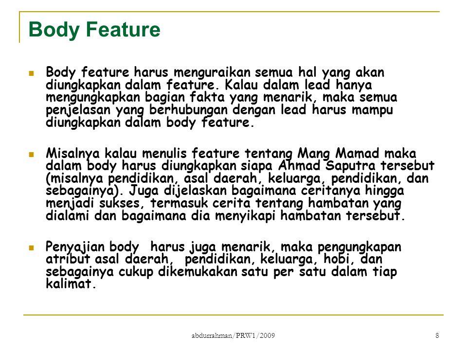 abdurrahman/PRW1/2009 8 Body Feature Body feature harus menguraikan semua hal yang akan diungkapkan dalam feature. Kalau dalam lead hanya mengungkapka