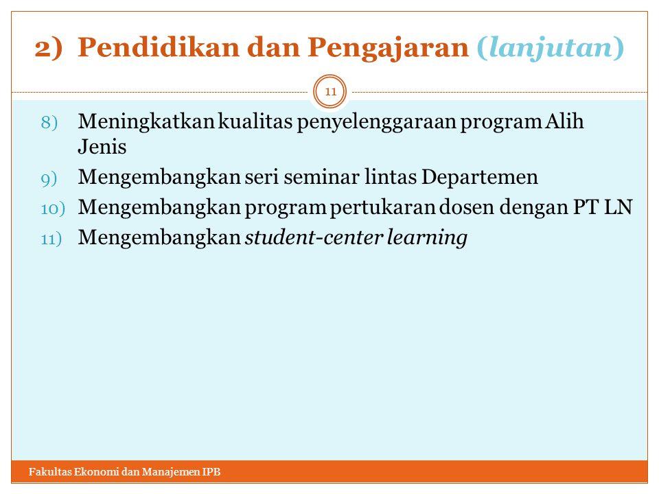 2) Pendidikan dan Pengajaran (lanjutan) 8) Meningkatkan kualitas penyelenggaraan program Alih Jenis 9) Mengembangkan seri seminar lintas Departemen 10) Mengembangkan program pertukaran dosen dengan PT LN 11) Mengembangkan student-center learning Fakultas Ekonomi dan Manajemen IPB 11