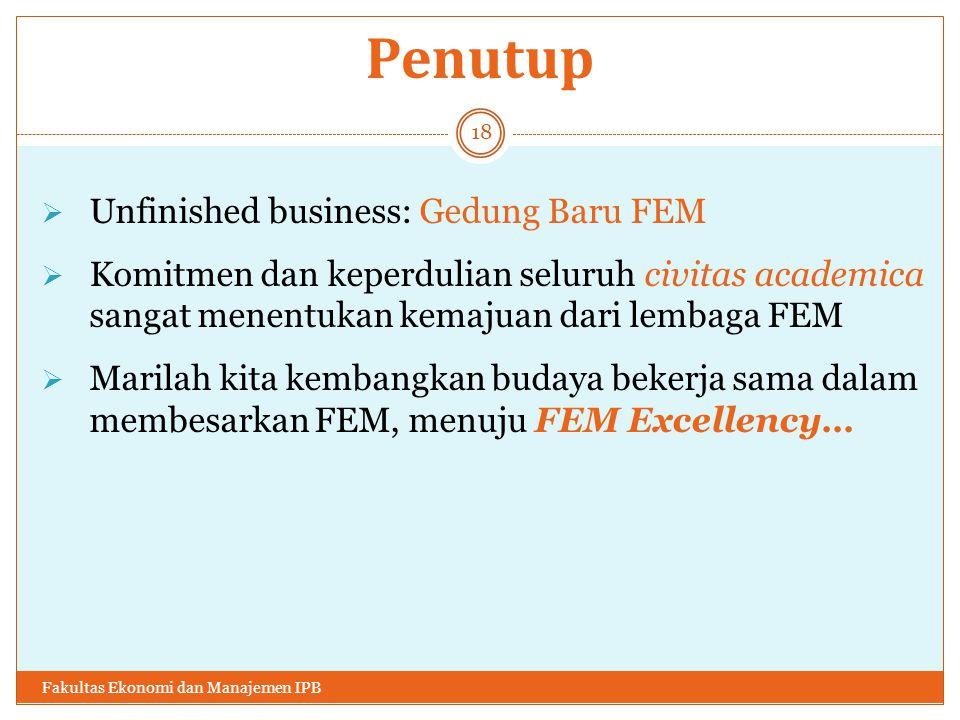 Penutup  Unfinished business: Gedung Baru FEM  Komitmen dan keperdulian seluruh civitas academica sangat menentukan kemajuan dari lembaga FEM  Marilah kita kembangkan budaya bekerja sama dalam membesarkan FEM, menuju FEM Excellency… Fakultas Ekonomi dan Manajemen IPB 18
