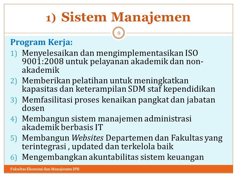 1) Sistem Manajemen Program Kerja: 1) Menyelesaikan dan mengimplementasikan ISO 9001:2008 untuk pelayanan akademik dan non- akademik 2) Memberikan pelatihan untuk meningkatkan kapasitas dan keterampilan SDM staf kependidikan 3) Memfasilitasi proses kenaikan pangkat dan jabatan dosen 4) Membangun sistem manajemen administrasi akademik berbasis IT 5) Membangun Websites Departemen dan Fakultas yang terintegrasi, updated dan terkelola baik 6) Mengembangkan akuntabilitas sistem keuangan Fakultas Ekonomi dan Manajemen IPB 9