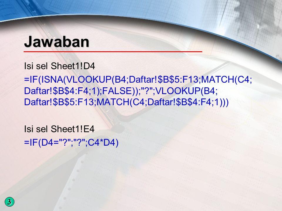 Jawaban Isi sel Sheet1!D4 =IF(ISNA(VLOOKUP(B4;Daftar!$B$5:F13;MATCH(C4; Daftar!$B$4:F4;1);FALSE)); ;VLOOKUP(B4; Daftar!$B$5:F13;MATCH(C4;Daftar!$B$4:F4;1))) Isi sel Sheet1!E4 =IF(D4= ; ;C4*D4) 3
