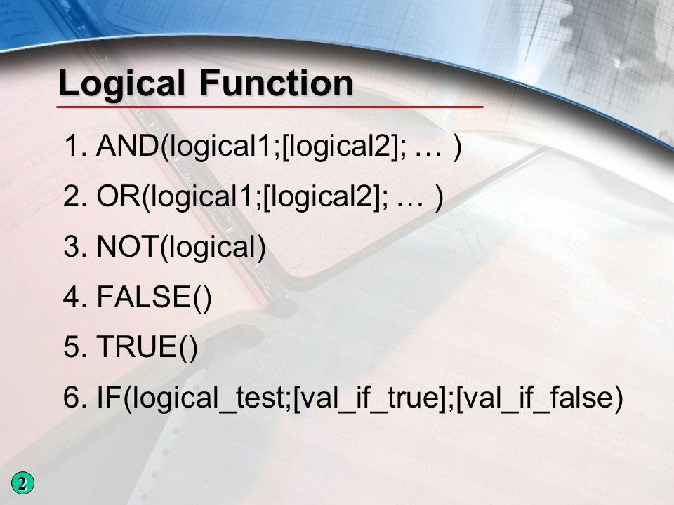 Logical Function 1.AND(logical1;[logical2]; … ) 2.OR(logical1;[logical2]; … ) 3.NOT(logical) 4.FALSE() 5.TRUE() 6.IF(logical_test;[val_if_true];[val_i