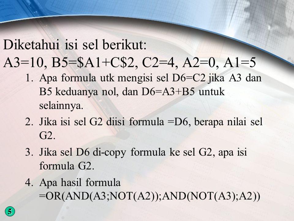 Diketahui isi sel berikut: A3=10, B5=$A1+C$2, C2=4, A2=0, A1=5 1.Apa formula utk mengisi sel D6=C2 jika A3 dan B5 keduanya nol, dan D6=A3+B5 untuk selainnya.