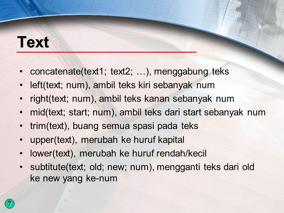 Text concatenate(text1; text2; …), menggabung teks left(text; num), ambil teks kiri sebanyak num right(text; num), ambil teks kanan sebanyak num mid(text; start; num), ambil teks dari start sebanyak num trim(text), buang semua spasi pada teks upper(text), merubah ke huruf kapital lower(text), merubah ke huruf rendah/kecil subtitute(text; old; new; num), mengganti teks dari old ke new yang ke-num 7