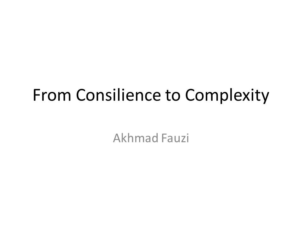 From Consilience to Complexity Akhmad Fauzi
