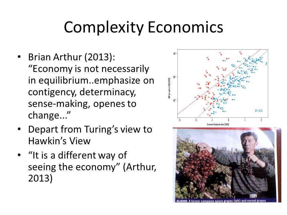 Complexity Economics Brian Arthur (2013): Economy is not necessarily in equilibrium..emphasize on contigency, determinacy, sense-making, openes to change... Depart from Turing's view to Hawkin's View It is a different way of seeing the economy (Arthur, 2013)